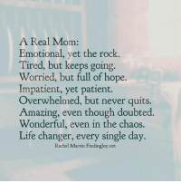 Overwhelm: A Real Mom  Emotional, yet the rock  Tired, but keeps going  Worried, but full of hope.  Impatient, yet patient.  Overwhelmed, but never quits.  Amazing, even though doubted  Wonderful, even in the chaos.  Life changer, every single day.  Rachel Martin Findingloy.net