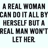 A REAL WOMAN  CAN DO IT ALL BY  HERSELF BUT A  REAL MAN WON'T  LET HER.
