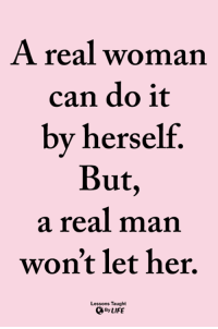 Life, Memes, and A Real Woman: A real woman  can do it  by herself.  But  a real man  won't let her.  Lessons Taught  By LIFE <3