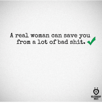 Bad, Shit, and True: A real woman can save you  from a lot of bad shit.  RELATIONSHIP  RULES True story.