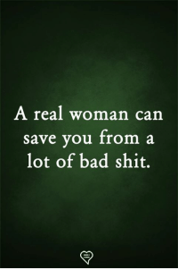 Bad, Memes, and Shit: A real woman can  save you from a  lot of bad shit.