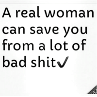 Bad, Memes, and True: A real woman  can save you  from a lot of  bad shit True  LIKE my page —> Spectacular