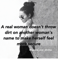 A real woman doesn't throw  dirt on another woman's  name to make herself feel  more secure  ueens over bitches queens_over_bitches