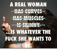 A REAL WOMAN  HAS CURVES  ESSERINN  WHATEVER THE  FUCK SHE WANTS TO  BE. Helen posted this I loved it! Had to post