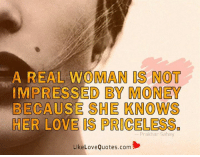 A real woman is not impressed by money because she knows her love is priceless.: A REAL WOMAN IS NOT  IMPRESSED BY MONEY  BECAUSE SHE KNOWS  HER LOVE IS PRICELESS  Prakhar Sahay  Like Love Quotes com A real woman is not impressed by money because she knows her love is priceless.