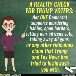 Via Occupy Democrats: A REALITY CHECK  FOR TRUMP VOTERS  Not ONE Democrat  supports murdering  babies, open borders  letting non-citizens vote,  taking away all guns  or any other ridiculous  claim that Trump  and Fox News has  tried to brainwash  you with  OCCUPY DEMOCRATS  @AmoneyResists Via Occupy Democrats