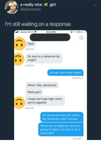 <p>Rolling papers and stealing pensions (via /r/BlackPeopleTwitter)</p>: a really nice X girl  @ashxemm  I'm still waiting on a response  .il T-Mobile Wi-Fi  10:31 PM  23000  Yeah  6:25 PM  So you're a Jamaican by  origin  6:26 PM  Lol yes. Born and raised  6:30 PM  Wow! I like Jamaicans  Rasta gurl  I hope we'll get high when  we're together  8:04 PM  All Jamaicans are not rastas.  All Jamaicans don't smoke.  Since you're Nigerian, are you  going to teach me how to be a  scammer?  8:13 PM <p>Rolling papers and stealing pensions (via /r/BlackPeopleTwitter)</p>