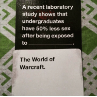 Cards Against Humanity, Memes, and Sex: A recent laboratory  study shows that  undergraduates  have 50% less sex  after being exposed  to  The World of  Warcraft. What funny Cards Against Humanity WoW combinations have you gotten?  ~ Iesha