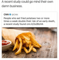 cnn.com, Dank, and Business: A recent study could go mind their own  damn business.  CNN@CNN  People who eat fried potatoes two or more  times a week double their risk of an early death,  a recent study found cnn.it/2s2BzHA