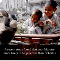 recent: A recent study found that poor kids are  more likely to be generous than rich kids.
