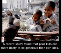 recent: A recent study found that poor kids are  more likely to be generous than rich kids