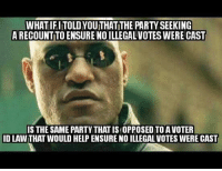 Memes, Ensure, and Casted: A RECOUNTTOENSURENOILLEGALVOTES WERE CAST  IS THE SAME PARTY THATIS OPPOSEDTOA VOTER  ID LAWTHAT WOULD HELP ENSURE NO ILLEGAL VOTES WERE CAST There would go a lot of their votes. You need an id for everything else. Shouldn't voting for the President of the United States be included in that list?  -Chad
