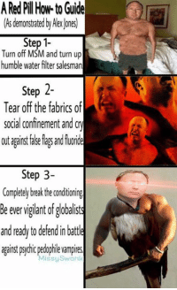 Turn Up, Break, and How To: A Red Pil How to Guide  (As demonstrated Alex ones)  Step 1-  Turn off MSM and turn up  humble water filter salesman  Step 2-  Tear off the fabrics of  social confinement and Cry  out aantfale lags and fuorie  Step 3-  Completely break the conditionin  Be ever vigilant of globalists  and ready to defendin battle  against ps chic pedophie vampires  Missy Swanl Missy Swank