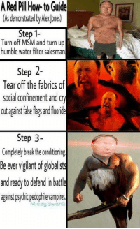Fake, Memes, and Turn Up: A Red Pl How-to Guide  (As demonstrated by Alex ones)  Turn off MSM and turn up  humble water filter salesman  Step 2-  Tear off the fabrics of  social confinement and c  out agaist fake las and fuoride  Step 3-  Completly brakthe conditioning  Be ever viglant of globalists  and ready to defend in batte  gainst psychic pedophile vampires  MissySwank