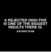 Off topic! This is so true😆 via @ifunnyteam: A REJECTED HIGH FIVE  IS ONE OF THE BIGGEST  INSULTS THERE IS.  @IFUNNYTEAM Off topic! This is so true😆 via @ifunnyteam