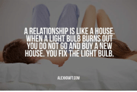 Memes, House, and 🤖: A RELATIONSHIP IS LIKE A HOUSE  WHEN A LIGHT BULB BURNS OUT  YOU DO NOT GO AND BUY ANEW  HOUSE. YOU FIX THE LIGHT BULB  ALEX KRAFT COM