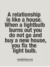 Memes, Relationships, and Blog: A relationship  is like a house.  When a lightbulb  burns out you  do not go and  buy a new house,  you fix the  light bulb.  relatable blog.com  YES YOU WILL RELATE TO THIS