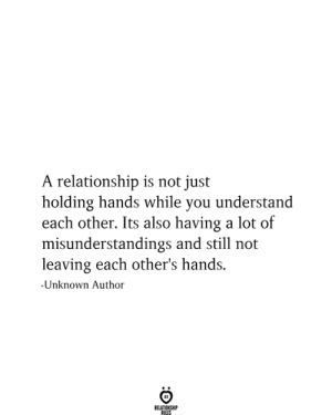 holding hands: A relationship is not just  holding hands while you understand  each other. Its also having a lot of  misunderstandings and still not  leaving each other's hands  -Unknown Author  RELATIONSHIP  RULES