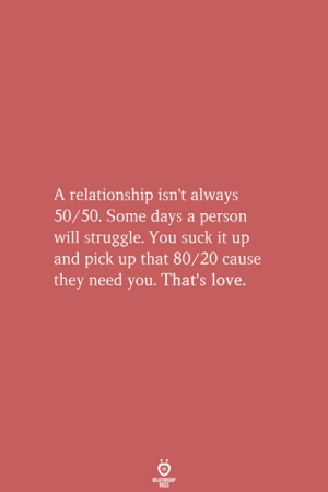 Love, Struggle, and Will: A relationship isn't always  50/50. Some days a person  will struggle. You suck it up  and pick up that 80/20 cause  they need you. That's love.