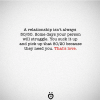 Love, Struggle, and Will: A relationship isn't always  50/50. Some days your person  will struggle. You suck it up  and pick up that 80/20 because  they need you. That's love.  IR ❤️🙏Like Relationship Rules for more honest words.
