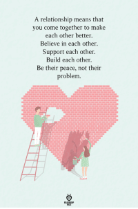 Peace, Means, and Believe: A relationship means that  you come together to make  each other better.  Believe in each other.  Support each other.  Build each other.  Be their peace, not their  problem.