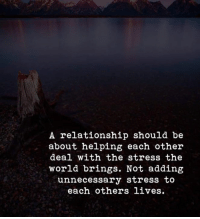 World, Stress, and The World: A relationship should be  about helping each other  deal with the stress the  world brings. Not adding  unnecessary stress to  each others lives.