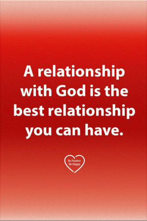 Be Positive: A relationship  with God is the  best relationship  you can have.  Be Positive  Be Happy