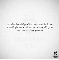 Phone, Games, and Cell Phone: A relationship with no trust is like  a cell phone with no service, al1 you  can do is play games.  AR  RELATIONSHIP  RULES