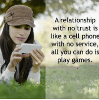 Memes, Relationships, and Game: A relationship  with no trust is  like a cell phone  with no service,  all you can do is  play games.