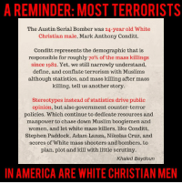 America, Memes, and Muslim: A REMINDER: MOST TERRORISTS  The Austin Serial Bomber was 24-year old White  Christian male, Mark Anthony Conditt.  Conditt represents the demographic that is  responsible for roughly 70% of the mass killings  since 1982. Yet, we still narrowly understand,  define, and conflate terrorism with Muslims  although statistics, and mass killing after mass  killing, tell us another story.  Stereotypes instead of statistics drive public  opinion, but also government counter-terror  policies. Which continue to dedicate resources and  manpower to chase down Muslim boogiemen and  women, and let white mass killers, like Conditt.  Stephen Paddock, Adam Lanza, Nikolas Cruz, and  scores of White mass shooters and bombers, to  plan, plot and kill with little scrutiny.  Khaled Beydoun  IN AMERICA ARE WHITE CHRISTIAN MEN Christian white men have committed far more acts of terror in this country than Muslims ever will. Via Alicé Anil