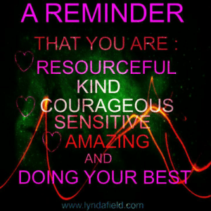 Life, Memes, and Best: A REMINDER  THAT YOU ARE:  RESOURCEFUL  KIND  COURAGEOUS  SENSITWE  (Ο ΑΜΑΖN'  AND  DOING YOUR BEST  www.lyndafield.com Lynda Field Life Coach