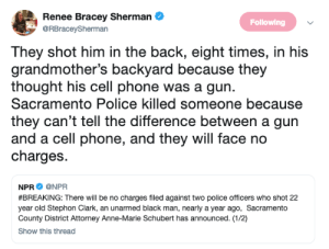 npr: A Renee Bracey Sherman&  Following  @RBraceySherman  They shot him in the back, eight times, in his  grandmother's backyard because they  thought his cell phone was a gun.  Sacramento Police killed someone because  they can't tell the difference between a gun  and a cell phone, and they will face no  charges.  NPR Ф @NPR  #BREAKING: There will be no charges filed against two police officers who shot 22  year old Stephon Clark, an unarmed black man, nearly a year ago, Sacramento  County District Attorney Anne-Marie Schubert has announced. (1/2)  Show this thread