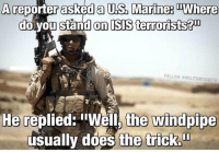 "Had to share this! 😂: A reporter asked a US. Marine: TWhere  do you standon SS terrorists?00  FOLLOW @MILITARY EARTH  He replied: ""Well, the windpipe  usually does the trick."" Had to share this! 😂"