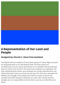 """Beautiful, School, and Target: A Representation of Our Land and  Designed by: Vincent C. Stone from Auckland  This flag fits with the traditions of many other popular tri-colour flags and would  be recognised easily on an international level. The three colours are  complementary and are colours easily found in our beautiful natural landscape;  they are colours to be proud of. The colours also represent our population: the  blue, representing the oceans, also represents our strong multiculturalism and  citizens that have come to our lands over the sea. The red-brown represents the  lifeblood and strength of the people that inhabit our lands as well as the  versatile land itself. The green represents our youth: their naivety and their  strength, and our responsibility to tend to them as we do our native flora and  fauna. <p><a href=""""http://vanjalen.tumblr.com/post/118713365044/birbletariat-trashpu-p-made-a-pepe-flag-and-i"""" class=""""tumblr_blog"""" target=""""_blank"""">vanjalen</a>:</p>  <blockquote><p><a class=""""tumblr_blog"""" href=""""http://mlle.co.vu/post/118666040512/trashpu-p-made-a-pepe-flag-and-i-used-my-art"""" target=""""_blank"""">birbletariat</a>:</p>  <blockquote><p><a href=""""http://tmblr.co/m8nYjD0TNVmszlZUq09vzhg"""" target=""""_blank"""">trashpu-p</a> made a pepe flag and i used my art school skills to write some bullshit about it and now it's o<a href=""""https://www.govt.nz/browse/engaging-with-government/the-nz-flag-your-chance-to-decide/gallery/design/1492"""" target=""""_blank"""">n our government's website</a> and will be considered for our country's new flag</p></blockquote>  <p>THIS IS UNREAL</p></blockquote>"""
