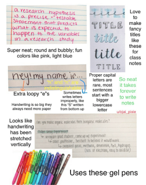 """Teenage girl handwriting starterpack: a research hypothesis  IS a  Love  titl  precise  testable  to  Statement that PredicTS  wnat is expectid to  happen tothe variables  An aresearCh study  TITLE fancy  titles  title  like  these  for  Super neat; round and bubbly; fun  colors like pink, light blue  title  class  notes  TITLE  Proper capital  letters are  heyimy name ie  So neat  it takes  forever  """"h"""" and """"n"""" are  rare, most  sentences  indistinguishable  Sometimes  Extra loopy """"e""""s  start with a  to write  writes letters  improperly, like  this """"S"""" written  from bottom up  bigger  lowercase  letter  notes  Handwriting is so big they  always need more paper  u/ojai_pixie  Looks likean you make organic molecules from inorganic malec.ales  handwriting  has been Miler urey Experiment  stretched  orrogant grod student, came up wl experiment  Lolder proffesser, hesitant to believe it would work  Lp contained gases, methane, ammonia, hz0,hyarogen  vertically  (tots of electrons, easy to oxidiże)  Uses these gel pens Teenage girl handwriting starterpack"""