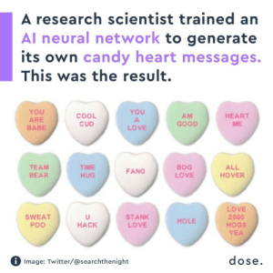 Candy, Love, and Tumblr: A research scientist trained an  Al neural network to generate  its own candy heart messages.  This was the result.  YoU  ARE  BABE  YOU  COOL  CUD  AM  GOOD  HEART  ME  LOVE  TEAM  BEAR  TIME  HUG  BOG  LOVE  ALL  HOVER  FANG  LOVE  2000  HOGS  YEA  SWEAT  Poo  STANK  LOVE  HOLE  HACK  Image: Twitter/@searchthenight  dose talkingsoup:  criedoutimalone: Tag yourself hole