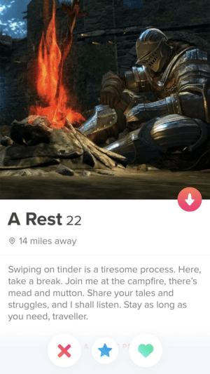 Love seeing these: A Rest 22  14 miles away  Swiping on tinder is a tiresome process. Here,  take a break. Join me at the campfire, there's  mead and mutton. Share your tales and  struggles, and I shall listen. Stay as long as  you need, traveller.  X  A Love seeing these