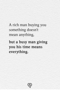 Memes, Mean, and Time: A rich man buying you  something doesn't  mean anything,  but a busy man giving  you his time means  everything.