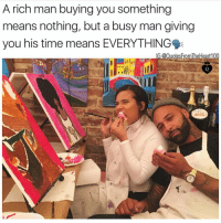 Memes, Time, and 🤖: A rich man buying you something  means nothing, but a busy man giving  you his time means EVERYTHING 🗣🗣🗣 Message