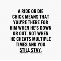 TheGoodQuote: A RIDE OR DIE  CHICK MEANS THAT  YOU'RE THERE FOR  HIM WHEN HES DOWN  OR OUT. NOT WHEN  HE CHEATS MULTIPLE  TIMES AND YOU  STILL STAY  INSTAGRAM THEGOODQUOTE TheGoodQuote