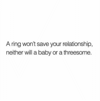 Memes, Threesome, and Baby: A ring won't save your relationship,  neither will a baby or a threesome. Via @heartbeatquote