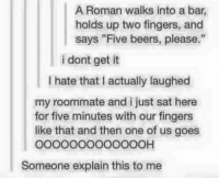 """Memes, Roommate, and Roman: A Roman walks into a bar,  holds up two fingers, and  says """"Five beers, please.""""  i dont get it  I hate that I actually laughed  my roommate and i just sat here  for five minutes with our fingers  like that and then one of us goes  o0000000O00OOH  Someone explain this to me"""