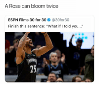 "Basketball, Dope, and Espn: A Rose can bloom twice  ESPN Films 30 for 30 @30for30  Finish this sentence: ""What if I told you...""  25 That would be dope 🙌 Via @nate_simmons_"