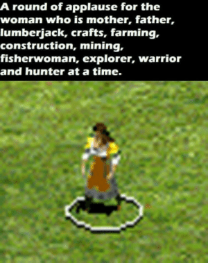 Just Age of Empires ll things: A round of applause for the  woman who is mother, father,  lumberjack, crafts, farming,.  construction, mining,  fisherwoman, explorer, warrior  and hunter at a time. Just Age of Empires ll things