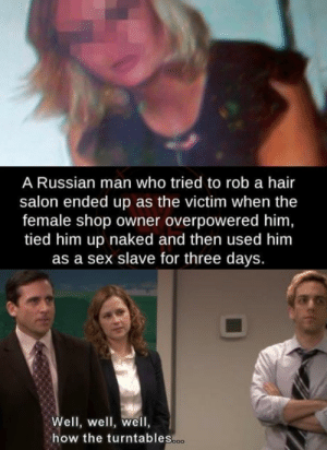 Well well well: A Russian man who tried to rob a hair  salon ended up as the victim when the  female shop owner overpowered him,  tied him up naked and then used him  as a sex slave for three days.  Well, well, well,  how the turntables.co Well well well