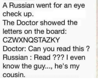 forget where find ^^ nice meme: A Russian went for an eye  check up.  The Doctor showed the  letters on the board:  CZWXNQSTAZKY  Doctor: Can you read this?  Russian Read I even  know the guy..., he's my  Cousin. forget where find ^^ nice meme