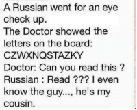 """Doctor, Memes, and Http: A Russian went for an eye  check up.  The Doctor showed the  letters on the board:  CZWXNQSTAZKY  Doctor: Can you read this?  Russian: Read ??? I even  know the guy..., he's my  cousin. <p>its dimitri via /r/memes <a href=""""http://ift.tt/2kcvF4b"""">http://ift.tt/2kcvF4b</a></p>"""