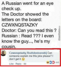 Doctor, Memes, and Russian: A Russian went for an eye  check up.  The Doctor showed the  letters on the board:  CZWXNQSTAZKY  Doctor: Can you read this?  Russian: Read ??? 1 even  know the guy..., he's my  cousin  Czwxnqstazky Rozhdestvenskij Can  someone explain me this joke please? I  don't get it  Like Reply 4d this is so sad, Alexa play despacito via /r/memes https://ift.tt/2Dt8xIX