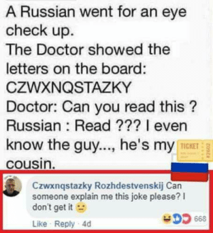laughoutloud-club:  Cheeki breeki: A Russian went for an eye  check up.  The Doctor showed the  letters on the board:  CZWXNQSTAZKY  Doctor: Can you read this?  Russian: Read ??? I even  know the guy..., he's my  TICKET  cousin  Czwxnqstazky Rozhdestvenskij Can  someone explain me this joke please? l  don't get it  Like Reply 4d  668 laughoutloud-club:  Cheeki breeki