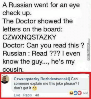 Dank, Doctor, and Memes: A Russian went for an eye  check up.  The Doctor showed the  letters on the board:  CZWXNQSTAZKY  Doctor: Can you read this?  Russian: Read ??? 1 even  know the guy..., he's my  cousin  Czwxnqstazky Rozhdestvenskij Can  someone explain me this joke please? I  don't get it  Like Reply 4d this is so sad, Alexa play despacito by SigmarBergmann MORE MEMES